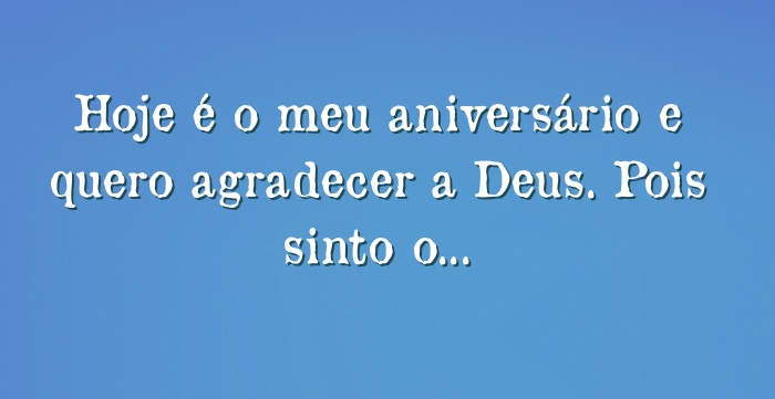 O Meu Deus E Mais: Hoje é O Meu Aniversário E Quero Agradecer A Deus. Pois