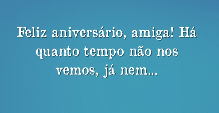 Feliz Aniversário Amiga Envio Um Beijo E O Desejo De Que: Feliz Aniversário, Amiga! Há Quanto Tempo Não Nos Vemos, Já